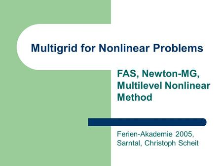 Multigrid for Nonlinear Problems Ferien-Akademie 2005, Sarntal, Christoph Scheit FAS, Newton-MG, Multilevel Nonlinear Method.