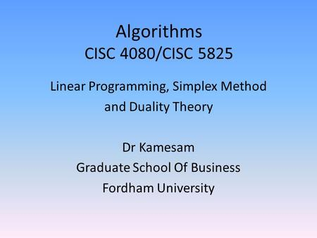Algorithms CISC 4080/CISC 5825 Linear Programming, Simplex Method and Duality Theory Dr Kamesam Graduate School Of Business Fordham University.