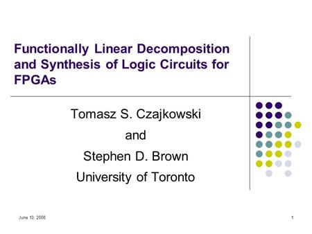 June 10, 20081 Functionally Linear Decomposition and Synthesis of Logic Circuits for FPGAs Tomasz S. Czajkowski and Stephen D. Brown University of Toronto.