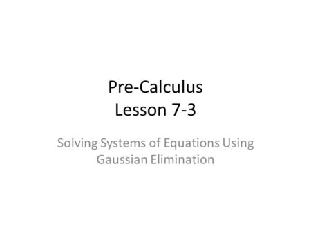 Pre-Calculus Lesson 7-3 Solving Systems of Equations Using Gaussian Elimination.