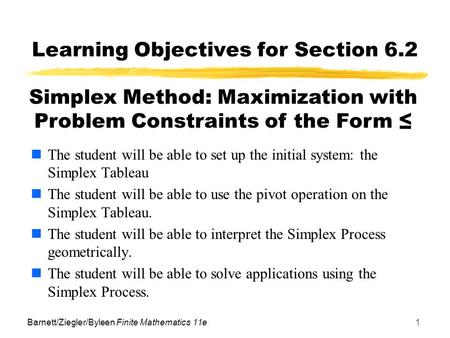 Barnett/Ziegler/Byleen Finite Mathematics 11e1 Learning Objectives for Section 6.2 The student will be able to set up the initial system: the Simplex Tableau.