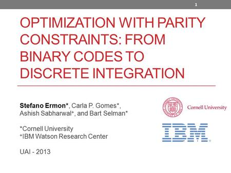 OPTIMIZATION WITH PARITY CONSTRAINTS: FROM BINARY CODES TO DISCRETE INTEGRATION Stefano Ermon*, Carla P. Gomes*, Ashish Sabharwal +, and Bart Selman* *Cornell.