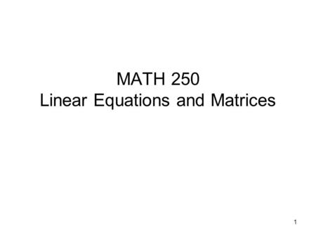 MATH 250 Linear Equations and Matrices