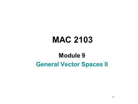 1 MAC 2103 Module 9 General Vector Spaces II. 2 Rev.F09 Learning Objectives Upon completing this module, you should be able to: 1. Find the coordinate.