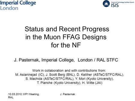 10.03.2010, WP1 Meeting, RAL J. Pasternak Status and Recent Progress in the Muon FFAG Designs for the NF J. Pasternak, Imperial College, London / RAL STFC.