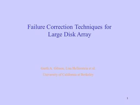 1 Failure Correction Techniques for Large Disk Array Garth A. Gibson, Lisa Hellerstein et al. University of California at Berkeley.