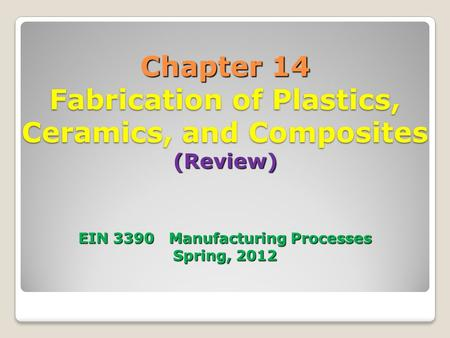 Chapter 14 Fabrication of Plastics, Ceramics, and Composites (Review) EIN 3390 Manufacturing Processes Spring, 2012.