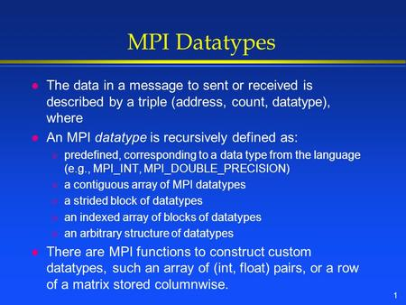 1 MPI Datatypes l The data in a message to sent or received is described by a triple (address, count, datatype), where l An MPI datatype is recursively.