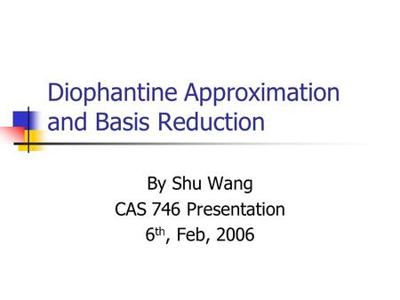 Diophantine Approximation and Basis Reduction By Shu Wang CAS 746 Presentation 6 th, Feb, 2006.