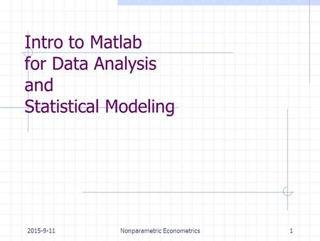 2015-9-11Nonparametric Econometrics1 Intro to Matlab for Data Analysis and Statistical Modeling.