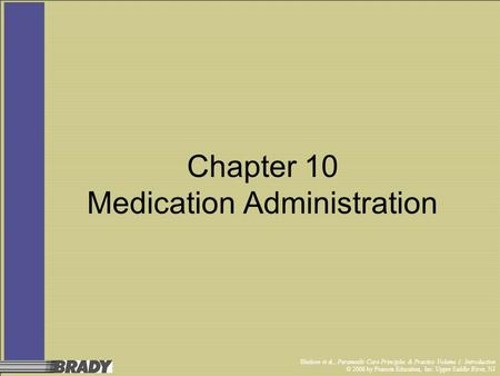 Bledsoe et al., Paramedic Care Principles & Practice Volume 1: Introduction © 2006 by Pearson Education, Inc. Upper Saddle River, NJ Chapter 10 Medication.