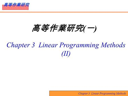 Chapter 3 Linear Programming Methods 高等作業研究 高等作業研究 ( 一 ) Chapter 3 Linear Programming Methods (II)