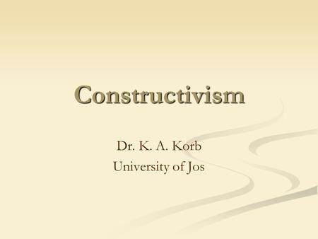 Constructivism Dr. K. A. Korb University of Jos. Outline Overview of Constructivism Two Types of Constructivism Learning according to Constructivism Constructivist.