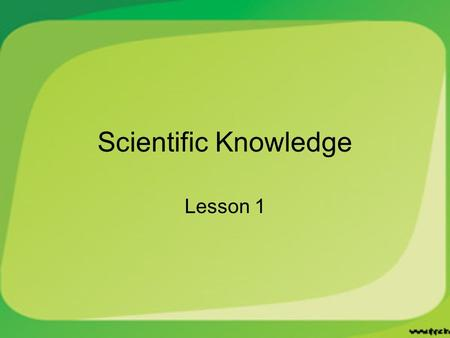 Scientific Knowledge Lesson 1. Types of Science Biology – study of living things Geology – study of the Earth and processes Physical Science – study of.