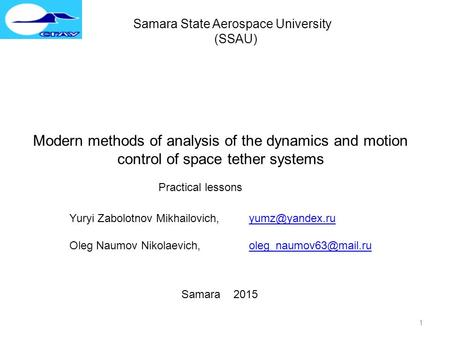 1 Samara State Aerospace University (SSAU) Modern methods of analysis of the dynamics and motion control of space tether systems Practical lessons Yuryi.