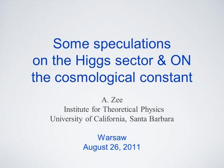 Some speculations on the Higgs sector & ON the cosmological constant A. Zee Institute for Theoretical Physics University of California, Santa Barbara Warsaw.