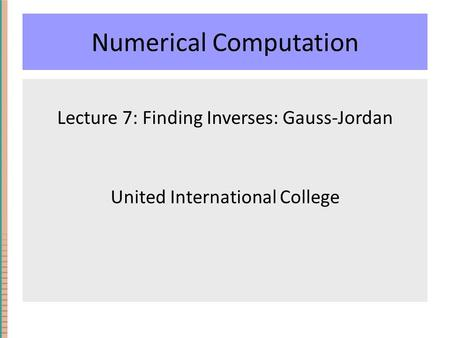 Numerical Computation Lecture 7: Finding Inverses: Gauss-Jordan United International College.