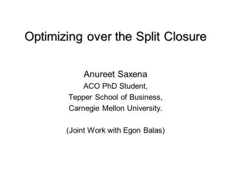 Optimizing over the Split Closure Anureet Saxena ACO PhD Student, Tepper School of Business, Carnegie Mellon University. (Joint Work with Egon Balas)