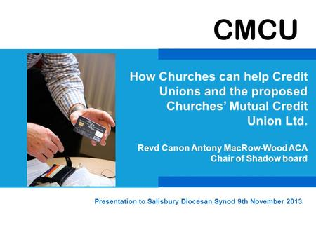 CMCU How Churches can help Credit Unions and the proposed Churches' Mutual Credit Union Ltd. Revd Canon Antony MacRow-Wood ACA Chair of Shadow board Presentation.