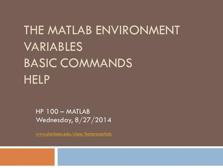 THE MATLAB ENVIRONMENT VARIABLES BASIC COMMANDS HELP HP 100 – MATLAB Wednesday, 8/27/2014 www.clarkson.edu/class/honorsmatlab.