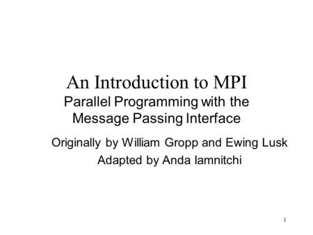 1 An Introduction to MPI Parallel Programming with the Message Passing Interface Originally by William Gropp and Ewing Lusk Adapted by Anda Iamnitchi.