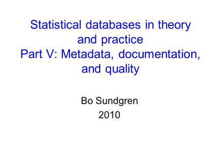Statistical databases in theory and practice Part V: Metadata, documentation, and quality Bo Sundgren 2010.