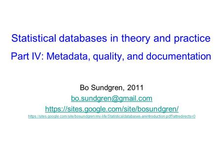 Statistical databases in theory and practice Part IV: Metadata, quality, and documentation Bo Sundgren, 2011 https://sites.google.com/site/bosundgren/