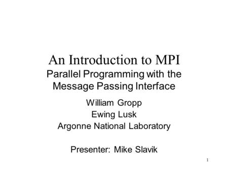 1 An Introduction to MPI Parallel Programming with the Message Passing Interface William Gropp Ewing Lusk Argonne National Laboratory Presenter: Mike Slavik.