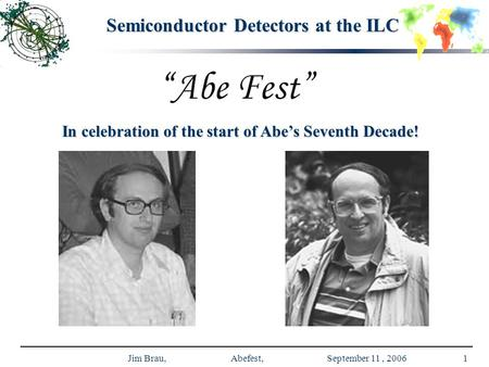 Jim Brau, Abefest, September 11, 20061 Semiconductor Detectors at the ILC In celebration of the start of Abe's Seventh Decade!