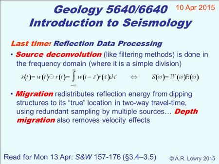 Geology 5640/6640 Introduction to Seismology 10 Apr 2015 © A.R. Lowry 2015 Last time: Reflection Data Processing Source deconvolution (like filtering methods)