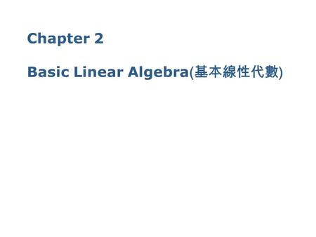 Chapter 2 Basic Linear Algebra ( 基本線性代數 ) 2 2.1 2.1 Matrices ( 矩陣 ) & Vectors ( 向量 ) A matrix ( 矩陣 ) is any rectangular array of numbers If a matrix.