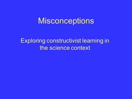 Misconceptions Exploring constructivist learning in the science context.