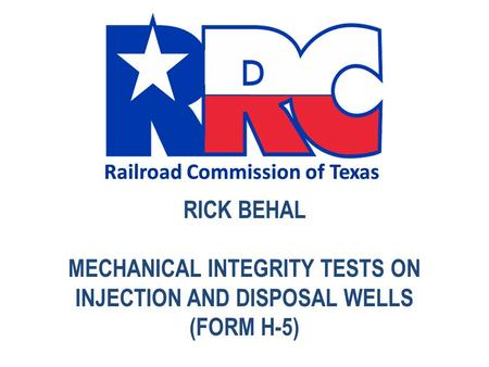 CLICK TO EDIT MASTER TITLE STYLE Railroad Commission of Texas RICK BEHAL MECHANICAL INTEGRITY TESTS ON INJECTION AND DISPOSAL WELLS (FORM H-5)