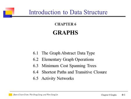 Been-Chian Chien, Wei-Pang Yang, and Wen-Yang Lin 6-1 Chapter 6 Graphs Introduction to Data Structure CHAPTER 6 GRAPHS 6.1 The Graph Abstract Data Type.