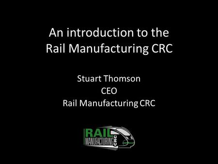 An introduction to the Rail Manufacturing CRC Stuart Thomson CEO Rail Manufacturing CRC.