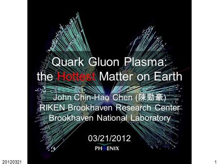 20120321John Chin-Hao Chen1 Quark Gluon Plasma: the Hottest Matter on Earth John Chin-Hao Chen ( 陳勁豪 ) RIKEN Brookhaven Research Center Brookhaven National.