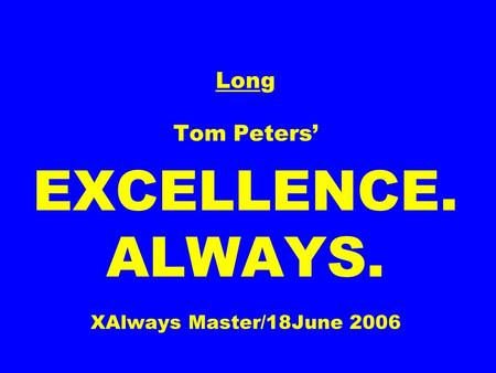 Long Tom Peters' EXCELLENCE. ALWAYS. XAlways Master/18June 2006.