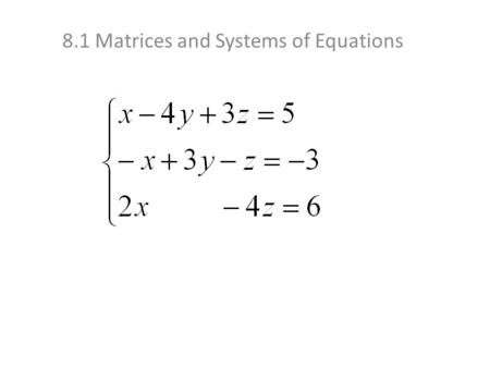 8.1 Matrices and Systems of Equations. Let's do another one: we'll keep this one Now we'll use the 2 equations we have with y and z to eliminate the y's.