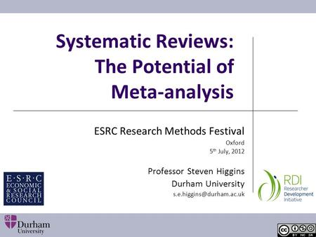 Systematic Reviews: The Potential of Meta-analysis ESRC Research Methods Festival Oxford 5 th July, 2012 Professor Steven Higgins Durham University
