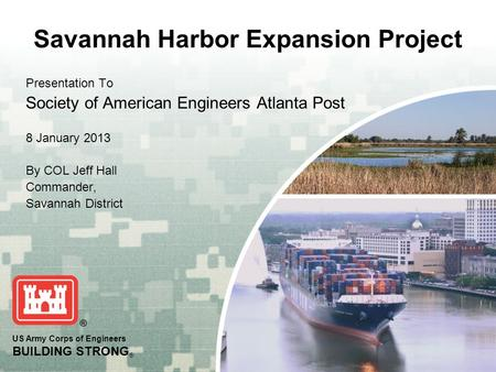 US Army Corps of Engineers BUILDING STRONG ® Savannah Harbor Expansion Project Presentation To Society of American Engineers Atlanta Post 8 January 2013.