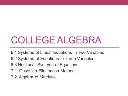 COLLEGE ALGEBRA 6.1 Systems of Linear Equations in Two Variables 6.2 Systems of Equations in Three Variables 6.3 Nonlinear Systems of Equations 7.1 Gaussian.