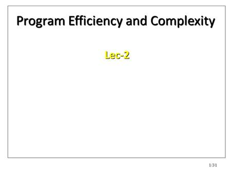 "1/31 Program Efficiency and Complexity Lec-2. 2/31 What is a ""good"" or efficient program? How to measure the efficiency of a program? How to analyse."
