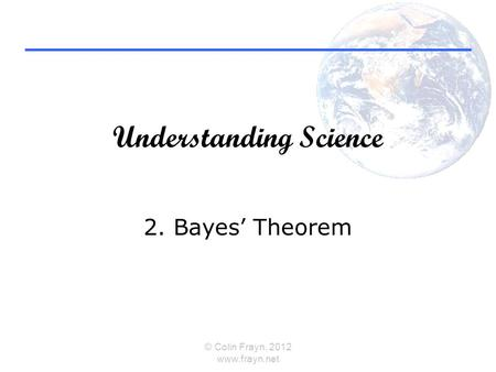 Understanding Science 2. Bayes' Theorem © Colin Frayn, 2012 www.frayn.net.
