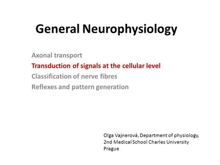 General Neurophysiology Axonal transport Transduction of signals at the cellular level Classification of nerve fibres Reflexes and pattern generation Olga.