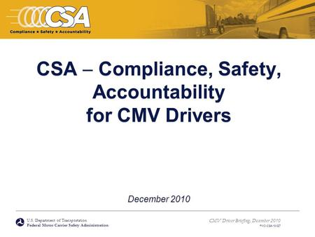 U.S. Department of Transportation Federal Motor Carrier Safety Administration CMV Driver Briefing, December 2010 FMC-CSA-10-027 CSA  Compliance, Safety,