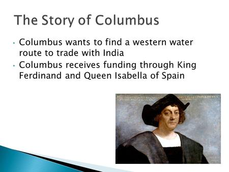 Columbus wants to find a western water route to trade with India Columbus receives funding through King Ferdinand and Queen Isabella of Spain.