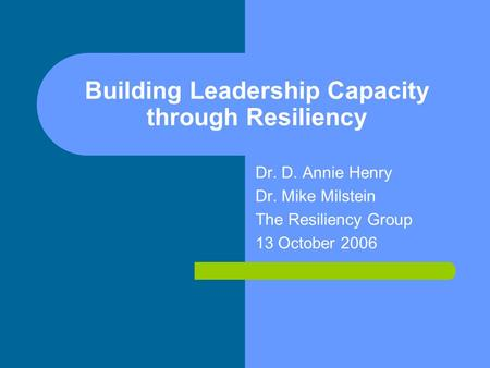 Building Leadership Capacity through Resiliency Dr. D. Annie Henry Dr. Mike Milstein The Resiliency Group 13 October 2006.