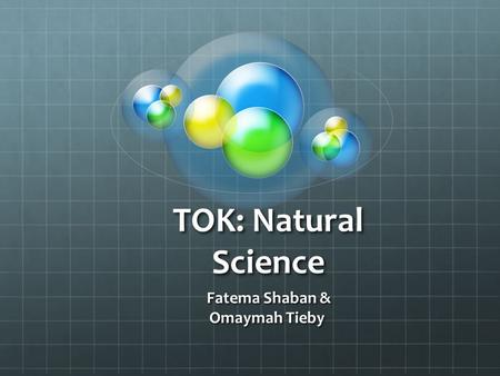 TOK: Natural Science Fatema Shaban & Fatema Shaban & Omaymah Tieby.