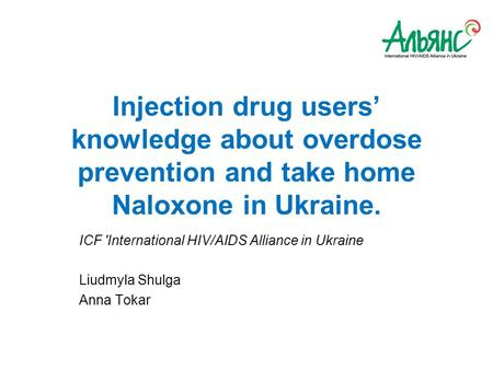 Injection drug users' knowledge about overdose prevention and take home Naloxone in Ukraine. ICF 'International HIV/AIDS Alliance in Ukraine Liudmyla Shulga.
