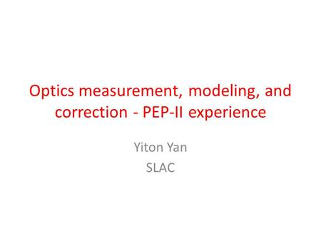 Optics measurement, modeling, and correction - PEP-II experience Yiton Yan SLAC.